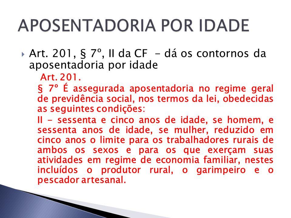 Art. 201, § 7º, II da CF - dá os contornos da aposentadoria por idade Art. 201. § 7º É assegurada aposentadoria no regime geral de previdência social,