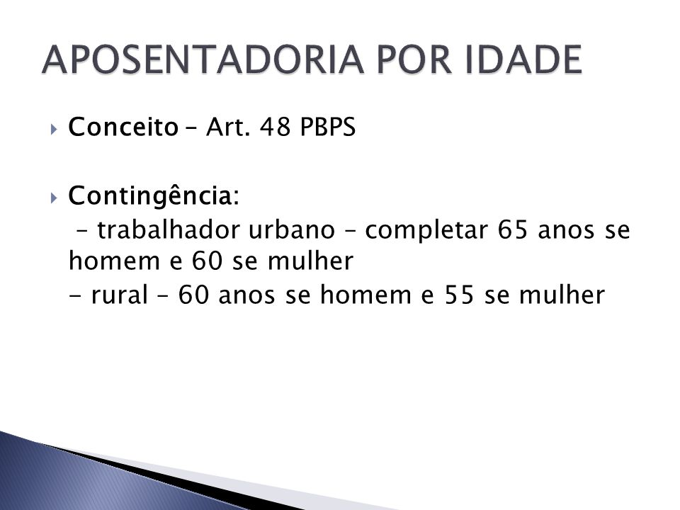 Conceito – Art. 48 PBPS Contingência: – trabalhador urbano – completar 65 anos se homem e 60 se mulher - rural – 60 anos se homem e 55 se mulher