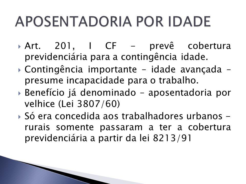 Art. 201, I CF - prevê cobertura previdenciária para a contingência idade. Contingência importante – idade avançada – presume incapacidade para o trab