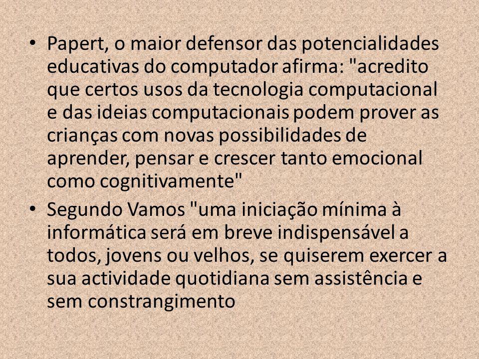 Papert, o maior defensor das potencialidades educativas do computador afirma: