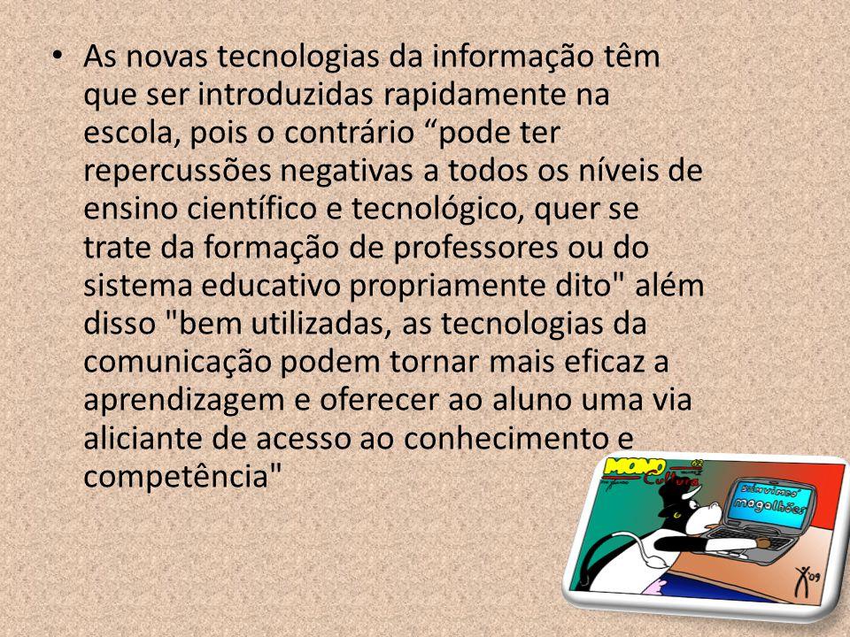 As novas tecnologias da informação têm que ser introduzidas rapidamente na escola, pois o contrário pode ter repercussões negativas a todos os níveis