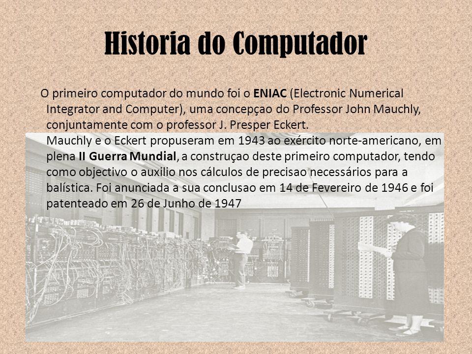 Historia do Computador O primeiro computador do mundo foi o ENIAC (Electronic Numerical Integrator and Computer), uma concepçao do Professor John Mauc