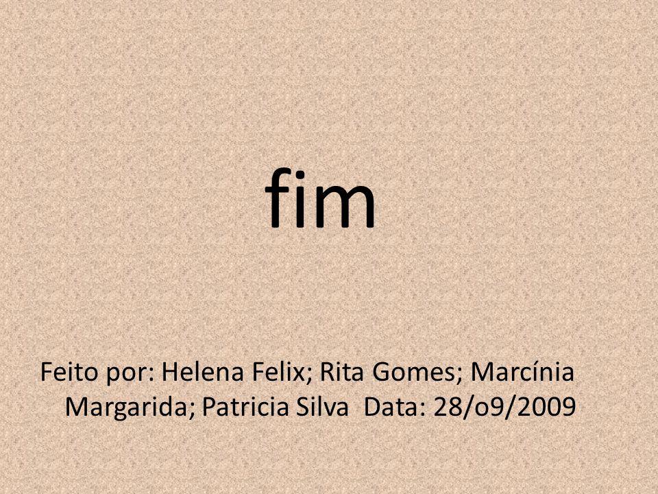 fim Feito por: Helena Felix; Rita Gomes; Marcínia Margarida; Patricia Silva Data: 28/o9/2009