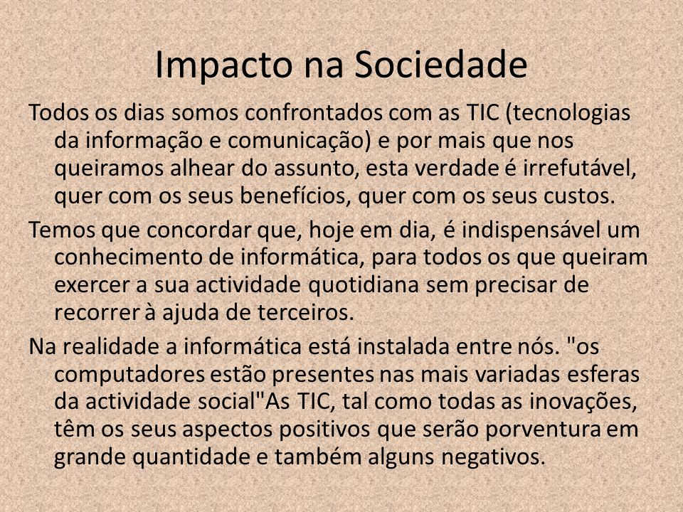 Impacto na Sociedade Todos os dias somos confrontados com as TIC (tecnologias da informação e comunicação) e por mais que nos queiramos alhear do assu
