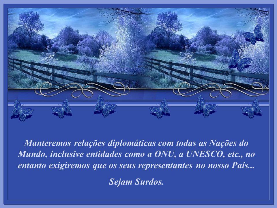 Manteremos relações diplomáticas com todas as Nações do Mundo, inclusive entidades como a ONU, a UNESCO, etc., no entanto exigiremos que os seus representantes no nosso País...