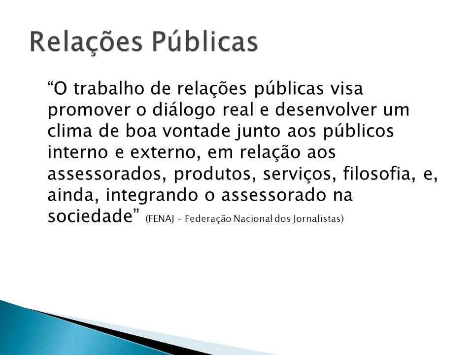 O trabalho de relações públicas visa promover o diálogo real e desenvolver um clima de boa vontade junto aos públicos interno e externo, em relação aos assessorados, produtos, serviços, filosofia, e, ainda, integrando o assessorado na sociedade (FENAJ – Federação Nacional dos Jornalistas)