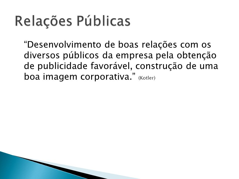 Desenvolvimento de boas relações com os diversos públicos da empresa pela obtenção de publicidade favorável, construção de uma boa imagem corporativa.