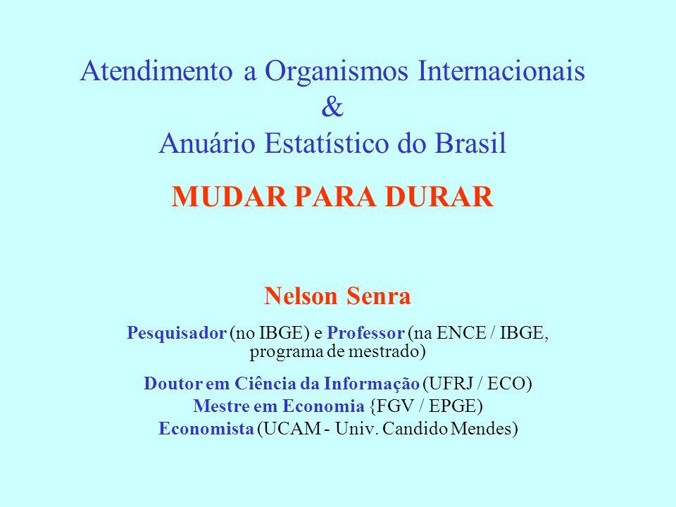 Atendimento a Organismos Internacionais & Anuário Estatístico do Brasil MUDAR PARA DURAR Nelson Senra Pesquisador (no IBGE) e Professor (na ENCE / IBGE, programa de mestrado) Doutor em Ciência da Informação (UFRJ / ECO) Mestre em Economia {FGV / EPGE) Economista (UCAM - Univ.