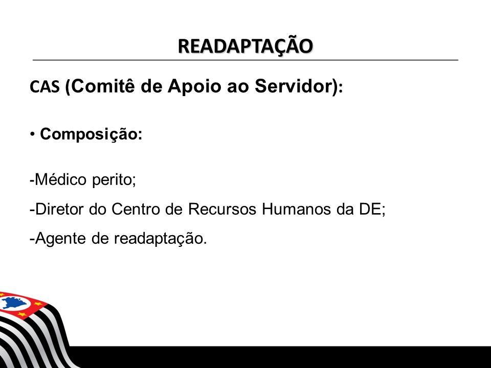READAPTAÇÃO CAS ( Comitê de Apoio ao Servidor) : Composição: - Médico perito; -Diretor do Centro de Recursos Humanos da DE; -Agente de readaptação.