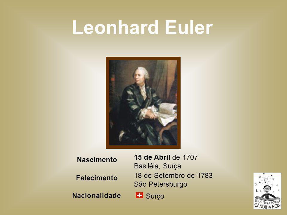 Leonhard Euler Suíço Nacionalidade 18 de Setembro de 1783 São Petersburgo Falecimento 15 de Abril de 1707 Basiléia, Suíça Nascimento