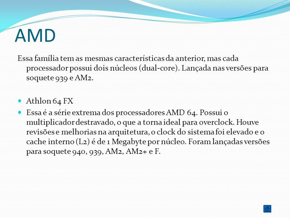 AMD Essa família tem as mesmas características da anterior, mas cada processador possui dois núcleos (dual-core). Lançada nas versões para soquete 939