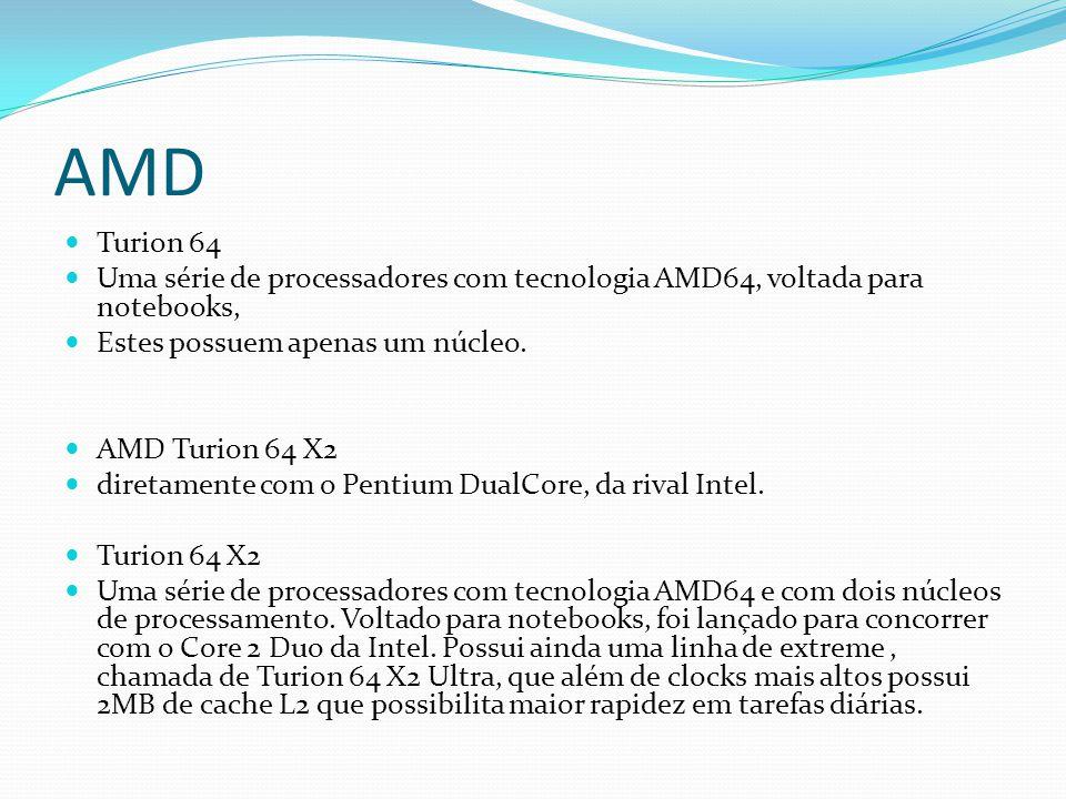 AMD Turion 64 Uma série de processadores com tecnologia AMD64, voltada para notebooks, Estes possuem apenas um núcleo. AMD Turion 64 X2 diretamente co