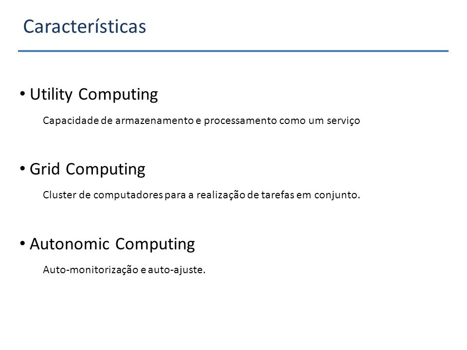 Características Utility Computing Capacidade de armazenamento e processamento como um serviço Grid Computing Cluster de computadores para a realização de tarefas em conjunto.