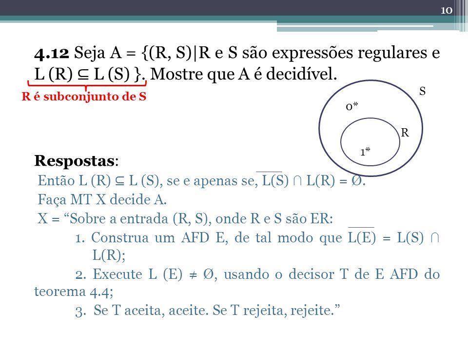 4.12 Seja A = {(R, S)|R e S são expressões regulares e L (R) L (S) }. Mostre que A é decidível. Respostas: Então L (R) L (S), se e apenas se, L(S) L(R