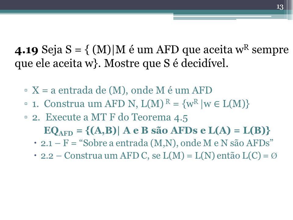 13 4.19 Seja S = { (M)|M é um AFD que aceita w R sempre que ele aceita w}. Mostre que S é decidível. X = a entrada de (M), onde M é um AFD 1. Construa