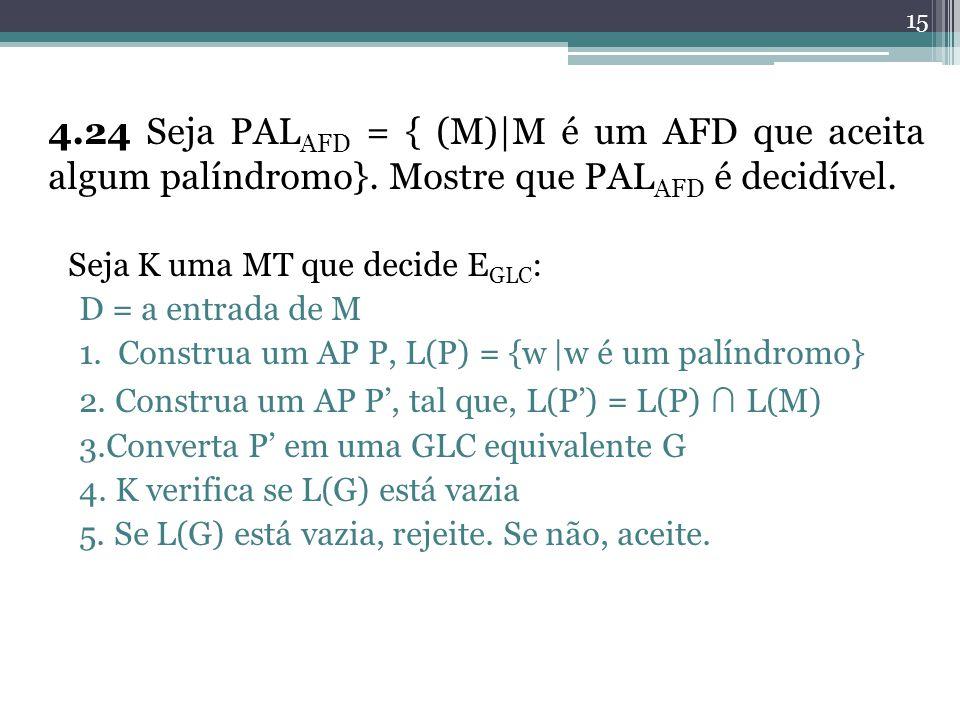 15 4.24 Seja PAL AFD = { (M)|M é um AFD que aceita algum palíndromo}. Mostre que PAL AFD é decidível. Seja K uma MT que decide E GLC : D = a entrada d