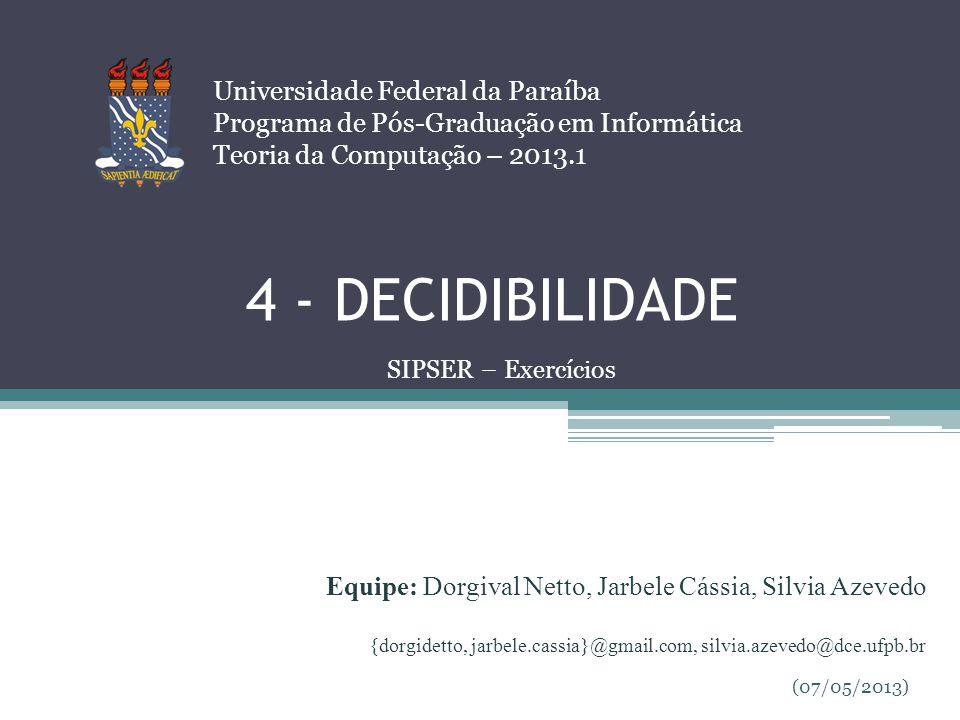 4 - DECIDIBILIDADE Universidade Federal da Paraíba Programa de Pós-Graduação em Informática Teoria da Computação – 2013.1 SIPSER – Exercícios Equipe:
