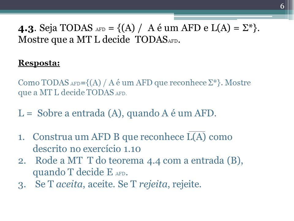 6 4.3. Seja TODAS AFD = {(A) / A é um AFD e L(A) = Σ*}. Mostre que a MT L decide TODAS AFD. Resposta: Como TODAS AFD ={(A) / A é um AFD que reconhece