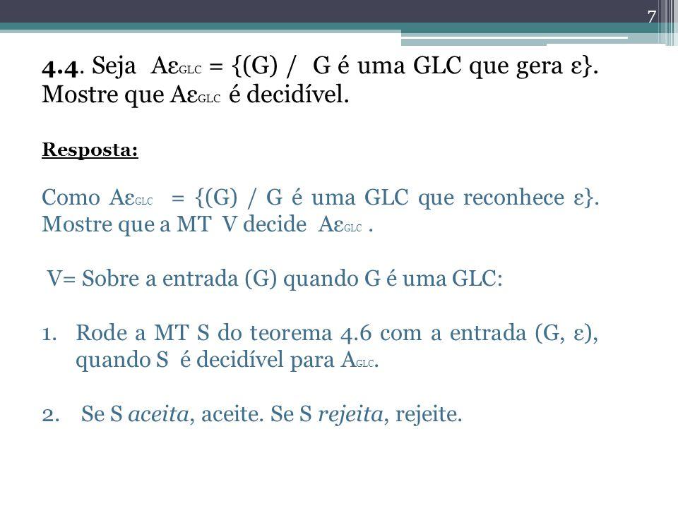 7 4.4. Seja Aε GLC = {(G) / G é uma GLC que gera ε}. Mostre que Aε GLC é decidível. Resposta: Como Aε GLC = {(G) / G é uma GLC que reconhece ε}. Mostr