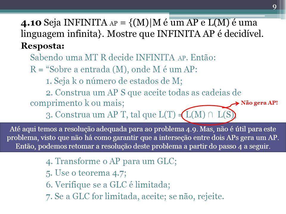 4.10 Seja INFINITA AP = {(M)|M é um AP e L(M) é uma linguagem infinita}. Mostre que INFINITA AP é decidível. Resposta: Sabendo uma MT R decide INFINIT
