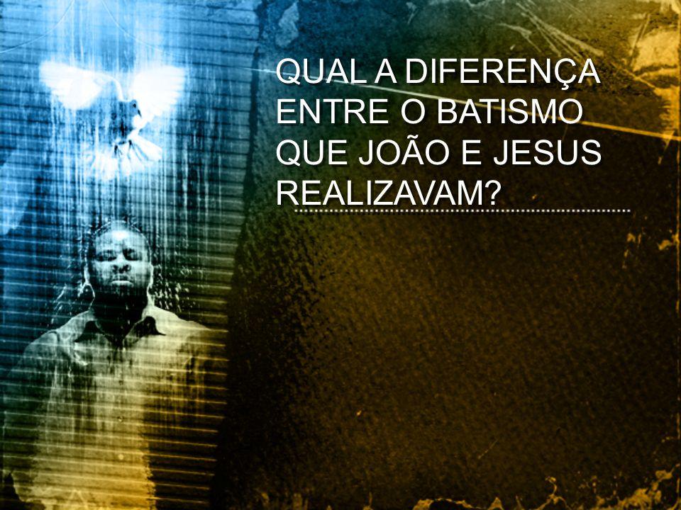 QUAL A DIFERENÇA ENTRE O BATISMO QUE JOÃO E JESUS REALIZAVAM?