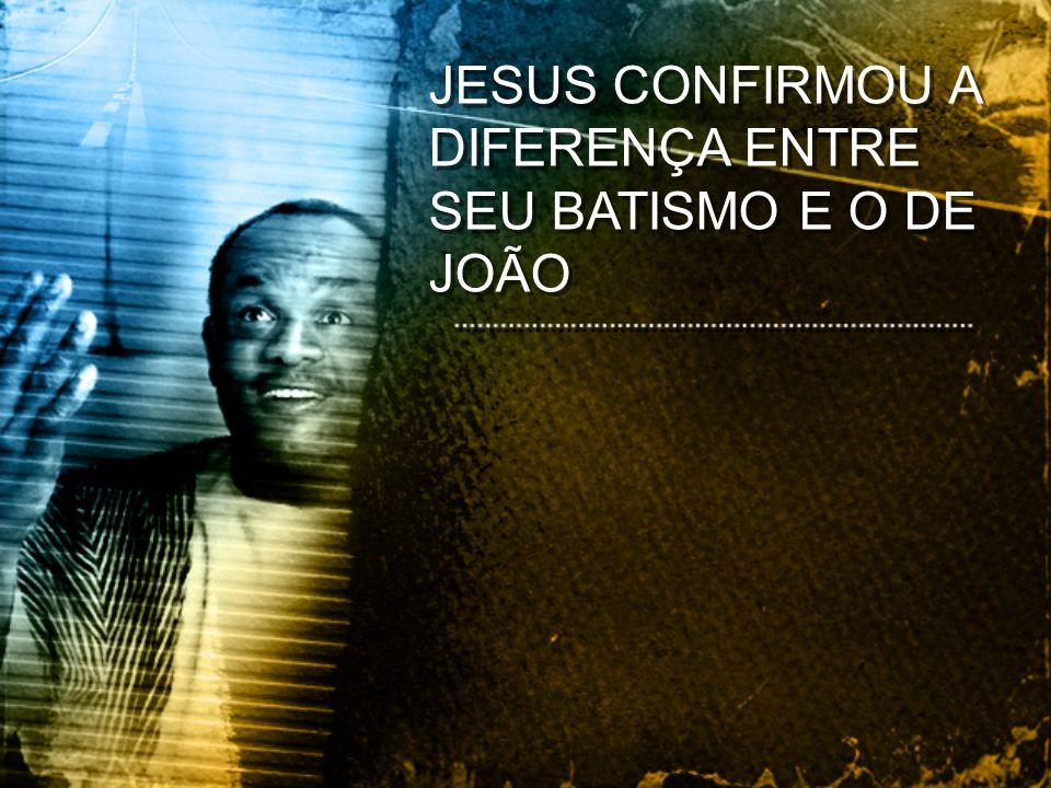 JESUS CONFIRMOU A DIFERENÇA ENTRE SEU BATISMO E O DE JOÃO