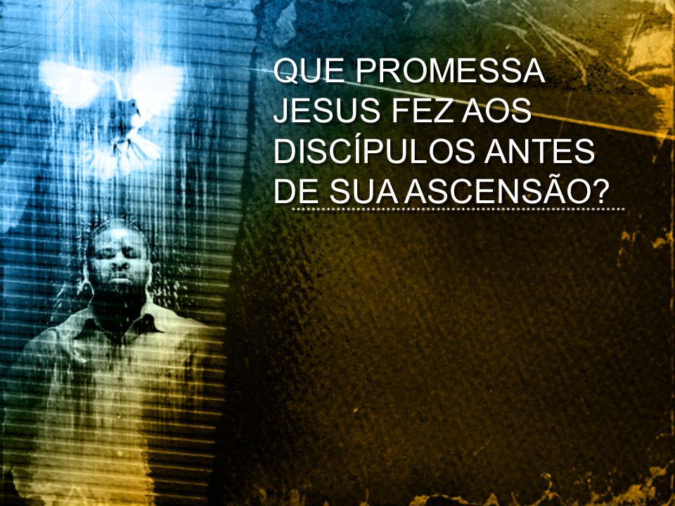 QUE PROMESSA JESUS FEZ AOS DISCÍPULOS ANTES DE SUA ASCENSÃO?