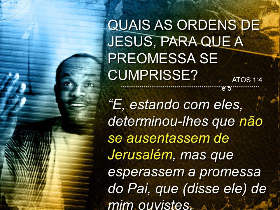 ATOS 1:4 e 5 E, estando com eles, determinou-lhes que não se ausentassem de Jerusalém, mas que esperassem a promessa do Pai, que (disse ele) de mim ou