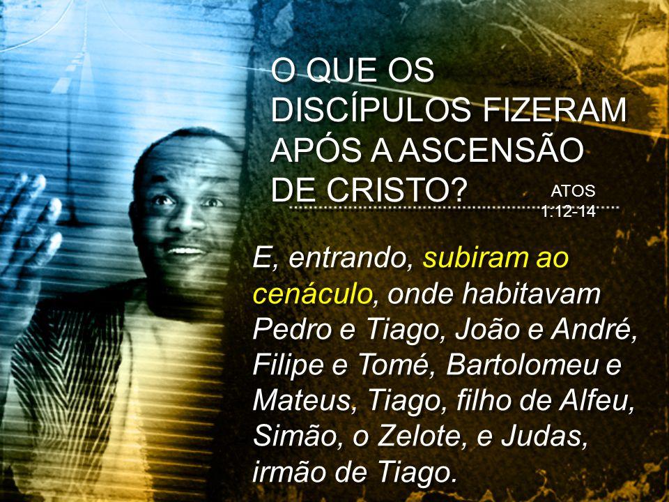 O QUE OS DISCÍPULOS FIZERAM APÓS A ASCENSÃO DE CRISTO? ATOS 1:12-14 E, entrando, subiram ao cenáculo, onde habitavam Pedro e Tiago, João e André, Fili
