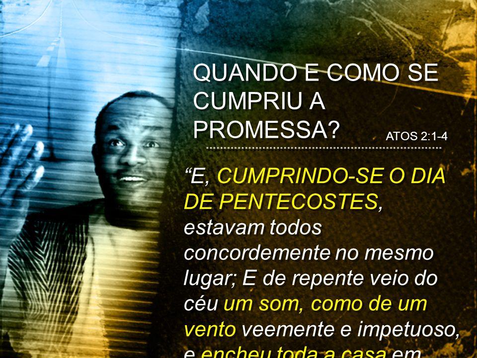 QUANDO E COMO SE CUMPRIU A PROMESSA? ATOS 2:1-4 E, CUMPRINDO-SE O DIA DE PENTECOSTES, estavam todos concordemente no mesmo lugar; E de repente veio do