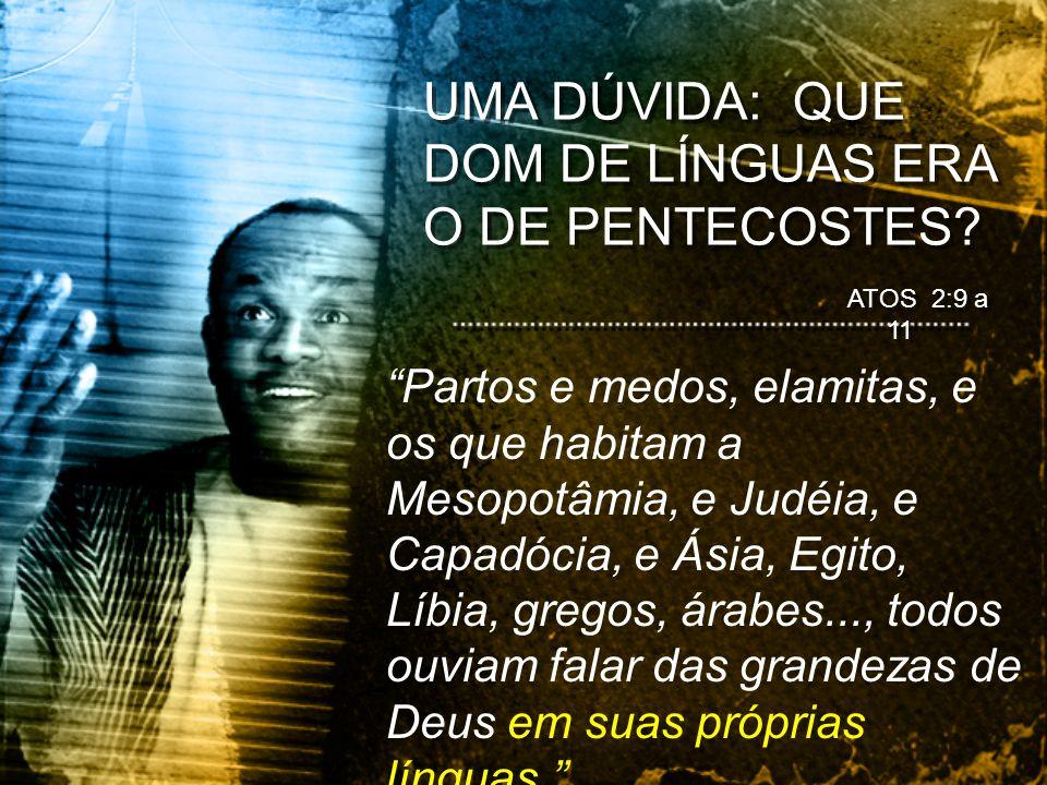 UMA DÚVIDA: QUE DOM DE LÍNGUAS ERA O DE PENTECOSTES? ATOS 2:9 a 11 Partos e medos, elamitas, e os que habitam a Mesopotâmia, e Judéia, e Capadócia, e