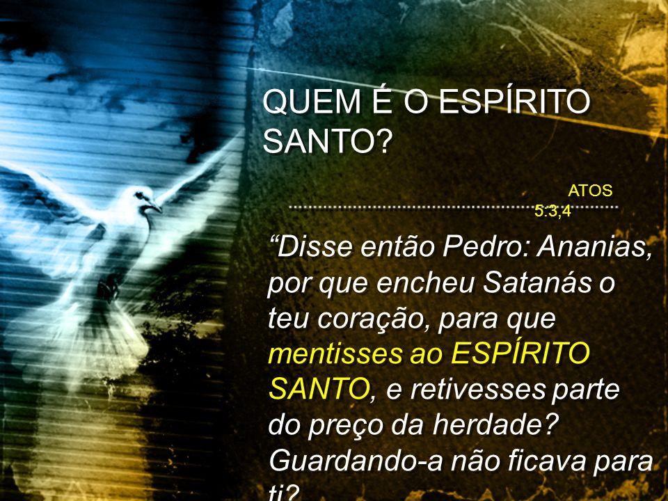 ATOS 5:3,4 Disse então Pedro: Ananias, por que encheu Satanás o teu coração, para que mentisses ao ESPÍRITO SANTO, e retivesses parte do preço da herd