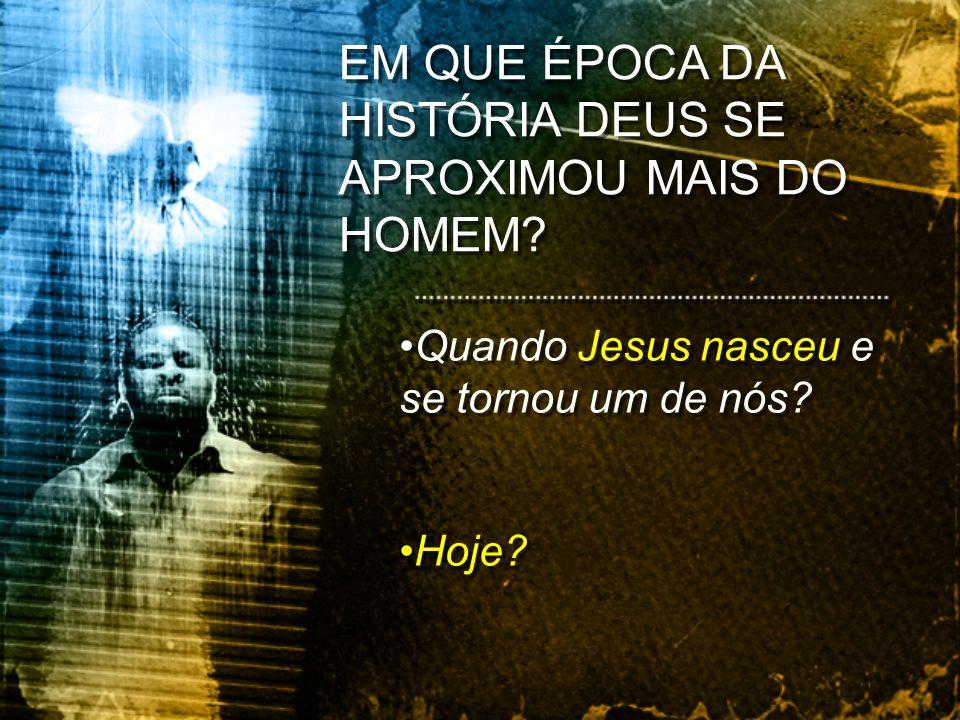 EM QUE ÉPOCA DA HISTÓRIA DEUS SE APROXIMOU MAIS DO HOMEM? Quando Jesus nasceu e se tornou um de nós? Hoje? Quando Jesus nasceu e se tornou um de nós?
