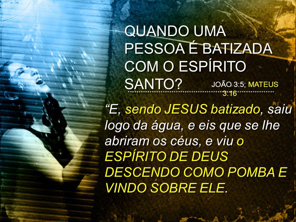 E, sendo JESUS batizado, saiu logo da água, e eis que se lhe abriram os céus, e viu o ESPÍRITO DE DEUS DESCENDO COMO POMBA E VINDO SOBRE ELE. QUANDO U