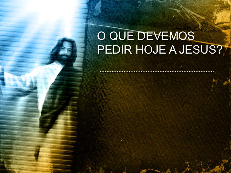 O QUE DEVEMOS PEDIR HOJE A JESUS?
