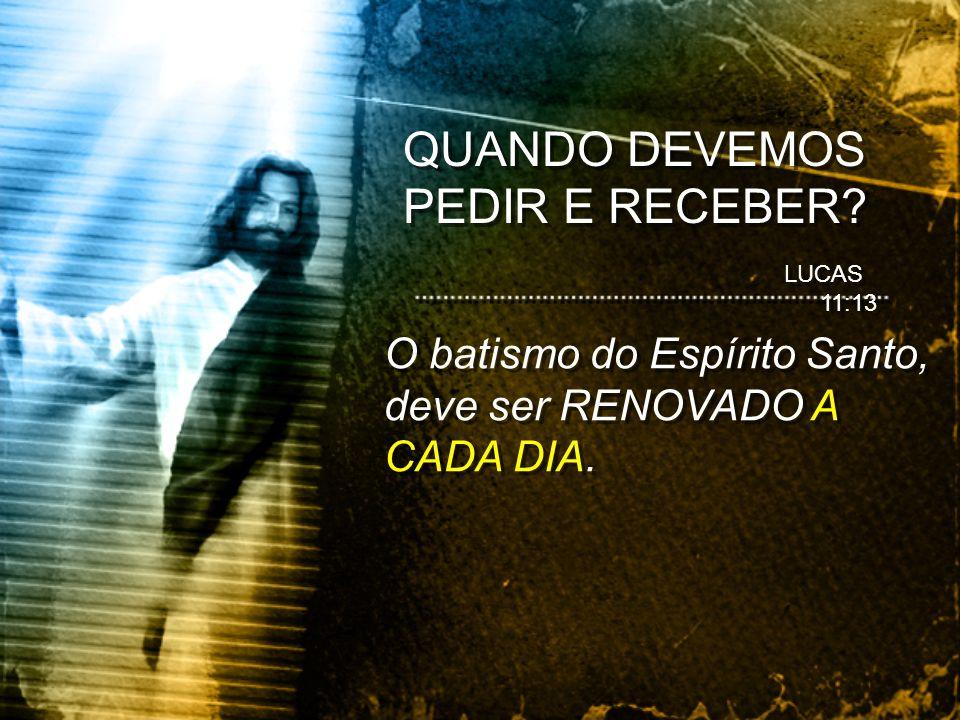 O batismo do Espírito Santo, deve ser RENOVADO A CADA DIA. LUCAS 11:13 QUANDO DEVEMOS PEDIR E RECEBER?