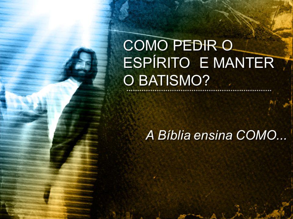 A Bíblia ensina COMO... COMO PEDIR O ESPÍRITO E MANTER O BATISMO?