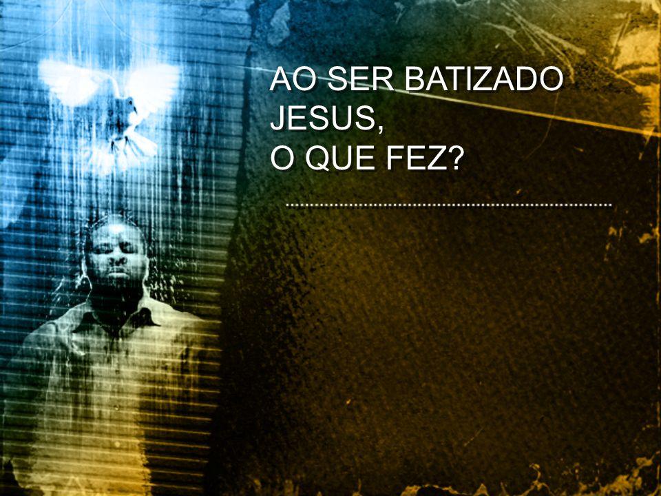 AO SER BATIZADO JESUS, O QUE FEZ? AO SER BATIZADO JESUS, O QUE FEZ?