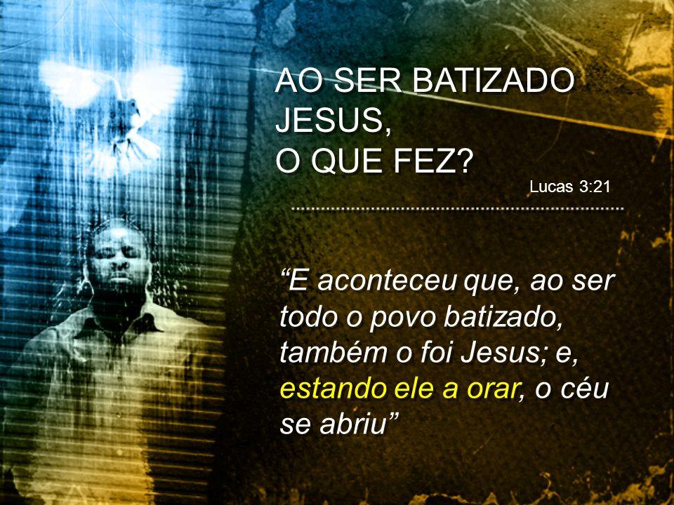 E aconteceu que, ao ser todo o povo batizado, também o foi Jesus; e, estando ele a orar, o céu se abriu AO SER BATIZADO JESUS, O QUE FEZ? AO SER BATIZ