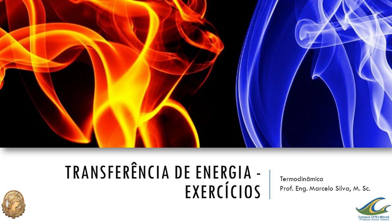 TRANSFERÊNCIA DE ENERGIA - EXERCÍCIOS Termodinâmica Prof. Eng. Marcelo Silva, M. Sc.