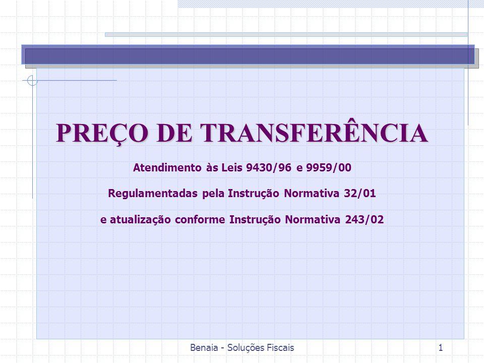 Benaia - Soluções Fiscais1 PREÇO DE TRANSFERÊNCIA Atendimento às Leis 9430/96 e 9959/00 Regulamentadas pela Instrução Normativa 32/01 e atualização conforme Instrução Normativa 243/02