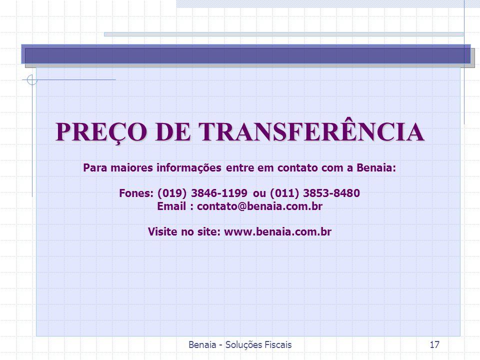 Benaia - Soluções Fiscais17 PREÇO DE TRANSFERÊNCIA Para maiores informações entre em contato com a Benaia: Fones: (019) 3846-1199 ou (011) 3853-8480 Email : contato@benaia.com.br Visite no site: www.benaia.com.br
