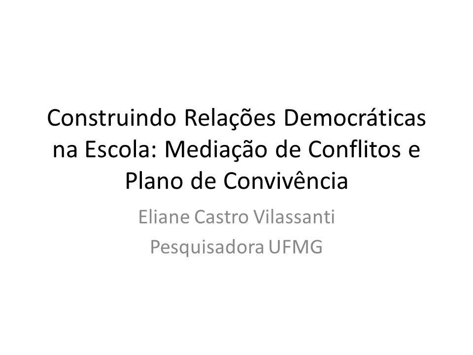 Construindo Relações Democráticas na Escola: Mediação de Conflitos e Plano de Convivência Eliane Castro Vilassanti Pesquisadora UFMG