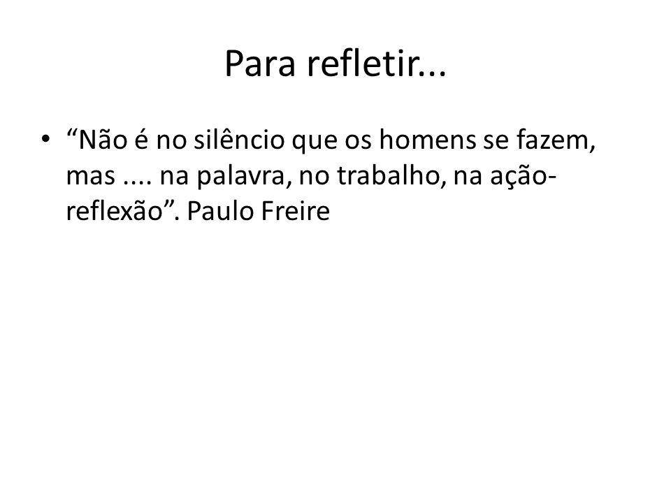 Para refletir... Não é no silêncio que os homens se fazem, mas.... na palavra, no trabalho, na ação- reflexão. Paulo Freire