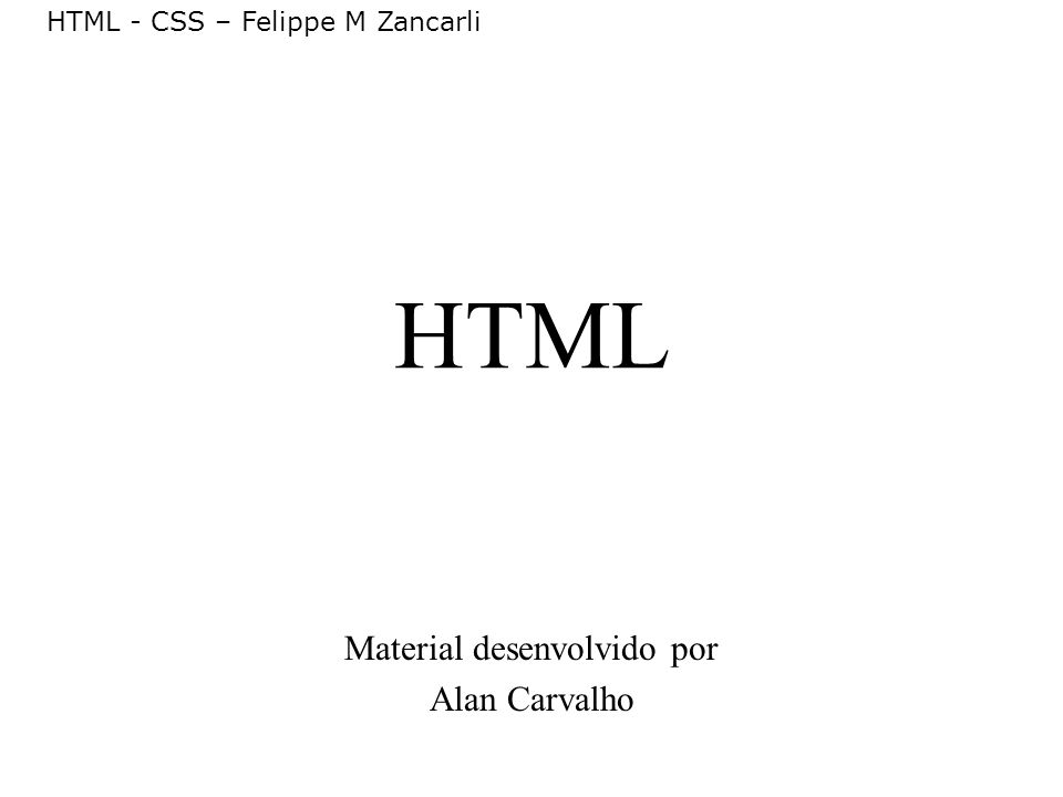 HTML - CSS – Felippe M Zancarli Fontes de Informação Especificação HTML 4.01 http://www.w3.org RFC 2616 http://www.ietf.org/rfc/rfc2616.txt