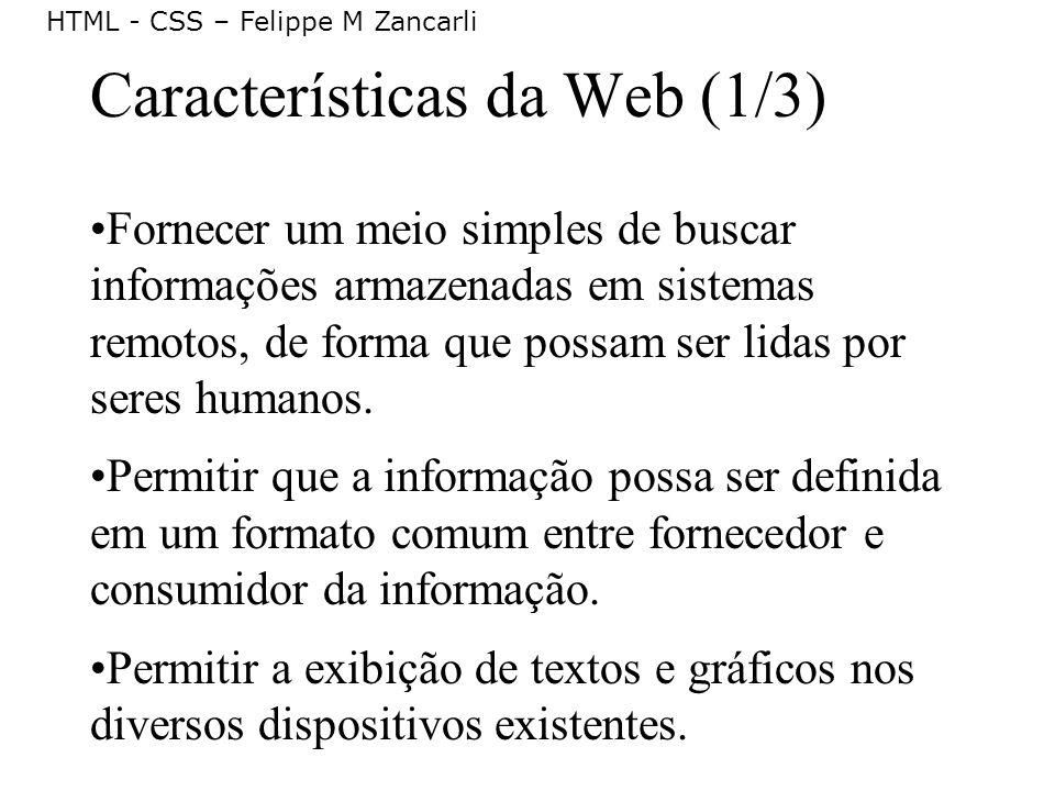 HTML - CSS – Felippe M Zancarli Características da Web (1/3) Fornecer um meio simples de buscar informações armazenadas em sistemas remotos, de forma