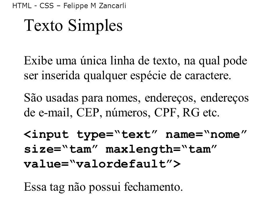 HTML - CSS – Felippe M Zancarli Texto Simples Exibe uma única linha de texto, na qual pode ser inserida qualquer espécie de caractere. São usadas para