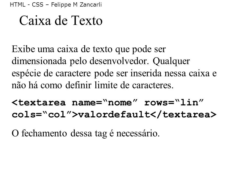 HTML - CSS – Felippe M Zancarli Caixa de Texto Exibe uma caixa de texto que pode ser dimensionada pelo desenvolvedor. Qualquer espécie de caractere po