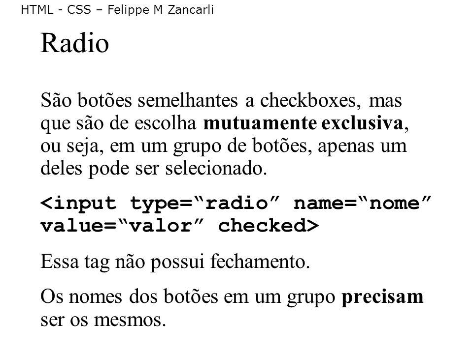 HTML - CSS – Felippe M Zancarli Radio São botões semelhantes a checkboxes, mas que são de escolha mutuamente exclusiva, ou seja, em um grupo de botões
