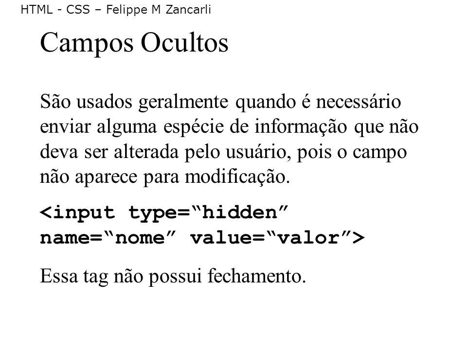 HTML - CSS – Felippe M Zancarli Campos Ocultos São usados geralmente quando é necessário enviar alguma espécie de informação que não deva ser alterada